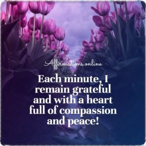 Positive affirmation from Affirmations.online - Each minute, I remain grateful and with a heart full of compassion and peace!
