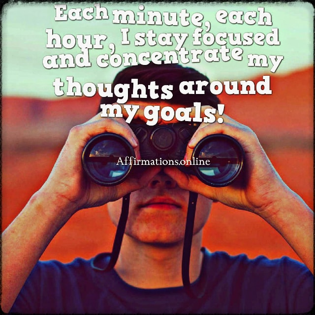 Positive affirmation from Affirmations.online - Each minute, each hour, I stay focused and concentrate my thoughts around my goals!
