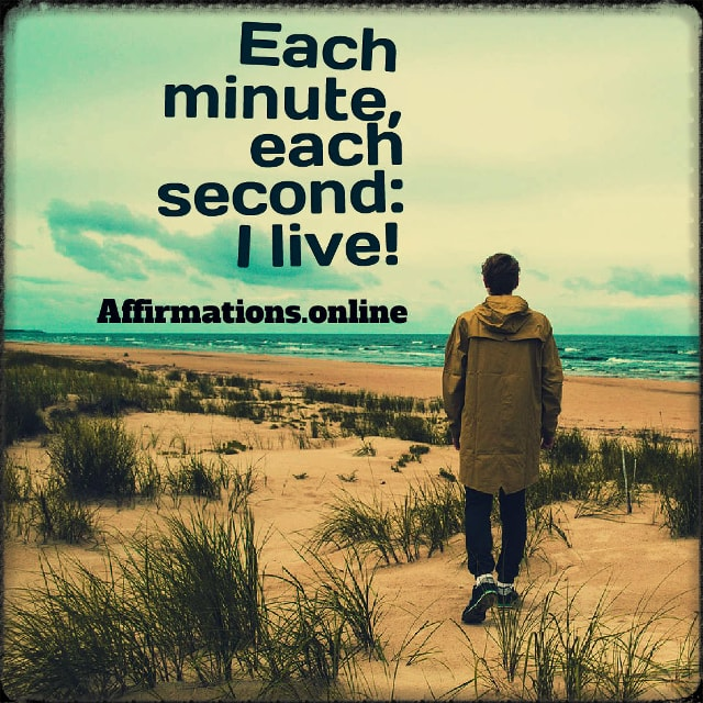 Positive affirmation from Affirmations.online - Each minute, each second: I live!