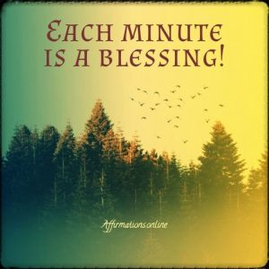 Positive affirmation from Affirmations.online - Each minute is a blessing!