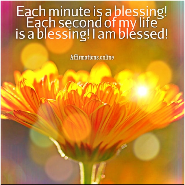 Positive affirmation from Affirmations.online - Each minute is a blessing! Each second of my life is a blessing! I am blessed!