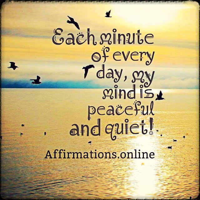 Positive affirmation from Affirmations.online - Each minute of every day, my mind is peaceful and quiet!