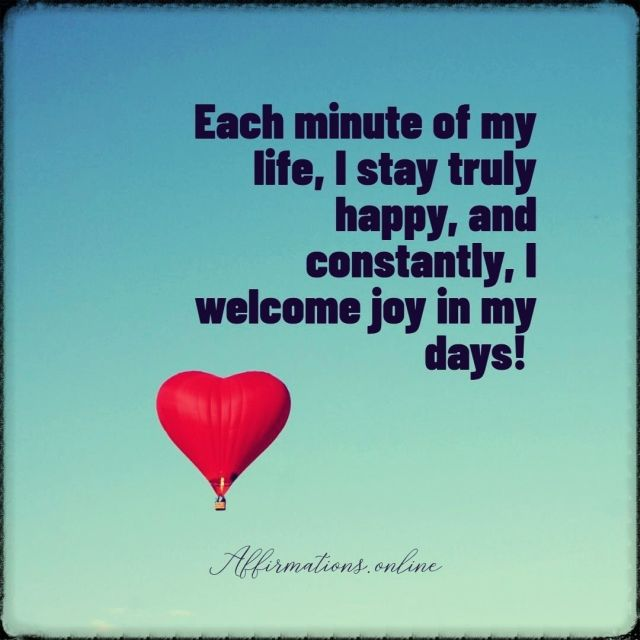 Positive affirmation from Affirmations.online - Each minute of my life, I stay truly happy, and constantly, I welcome joy in my days!