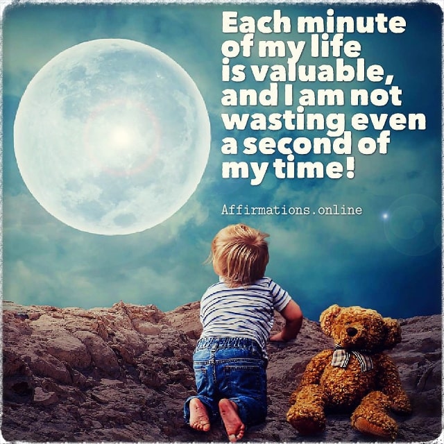 Positive affirmation from Affirmations.online - Each minute of my life is valuable, and I am not wasting even a second of my time!