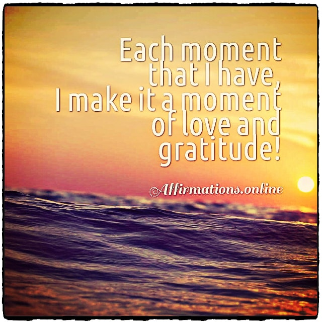 Positive affirmation from Affirmations.online - Each moment that I have, I make it a moment of love and gratitude!