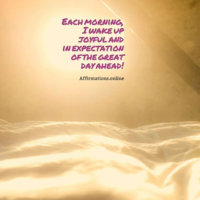 Image affirmation from Affirmations.online - Each morning, I wake up joyful and in expectation of the great day ahead!