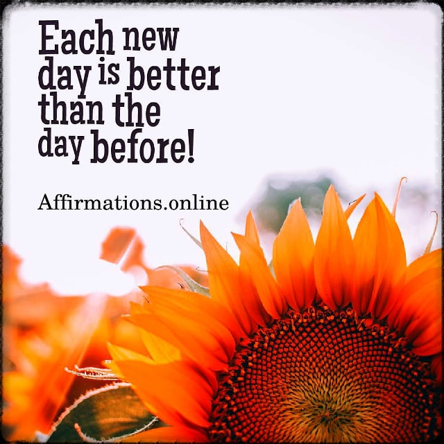 Positive affirmation from Affirmations.online - Each new day is better than the day before!