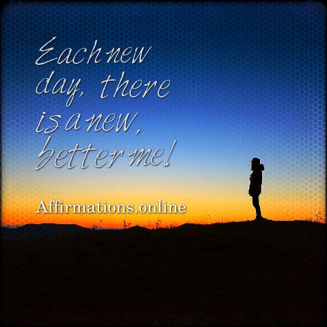 Positive affirmation from Affirmations.online - Each new day, there is a new, better me!