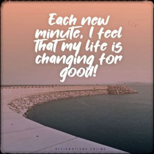 Positive affirmation from Affirmations.online - Each new minute, I feel that my life is changing for good!