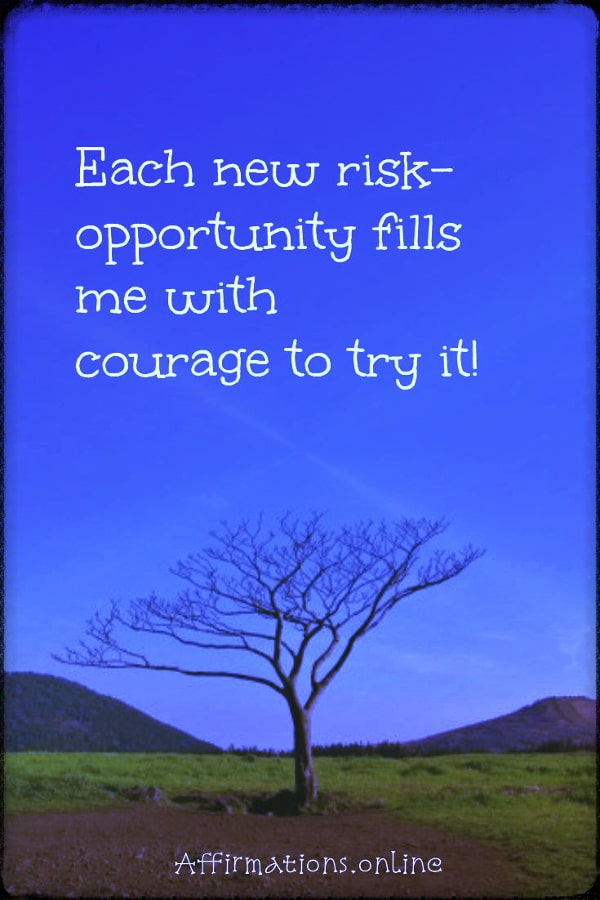 Positive affirmation from Affirmations.online - Each new risk-opportunity fills me with courage to try it!