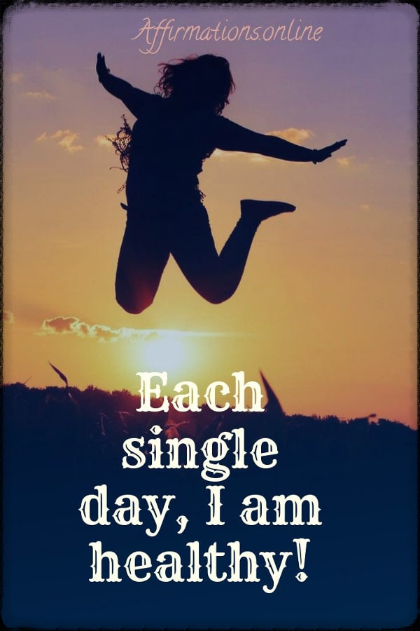 Positive affirmation from Affirmations.online - Each single day, I am healthy!