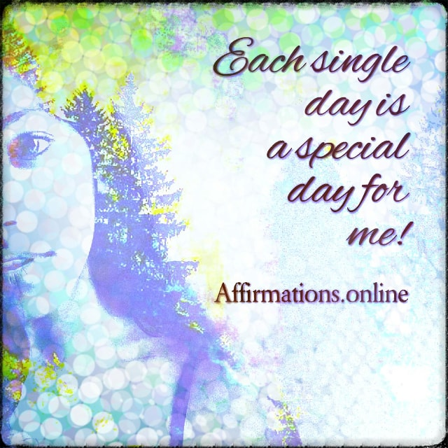 Positive affirmation from Affirmations.online - Each single day is a special day for me!