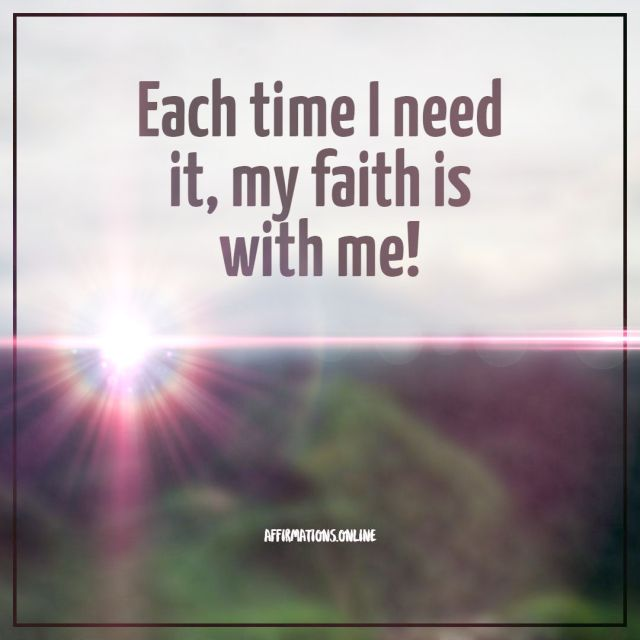 Positive affirmation from Affirmations.online - Each time I need it, my faith is with me!