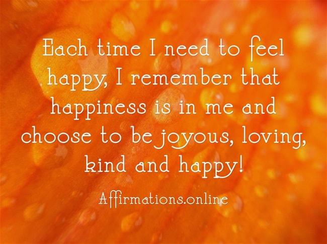 Image affirmation from Affirmations.online - Each time I need to feel happy, I remember that happiness is in me and choose to be joyous, loving, kind and happy!