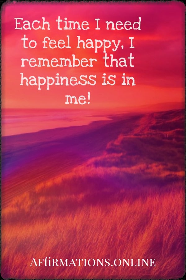 Positive affirmation from Affirmations.online - Each time I need to feel happy, I remember that happiness is in me!