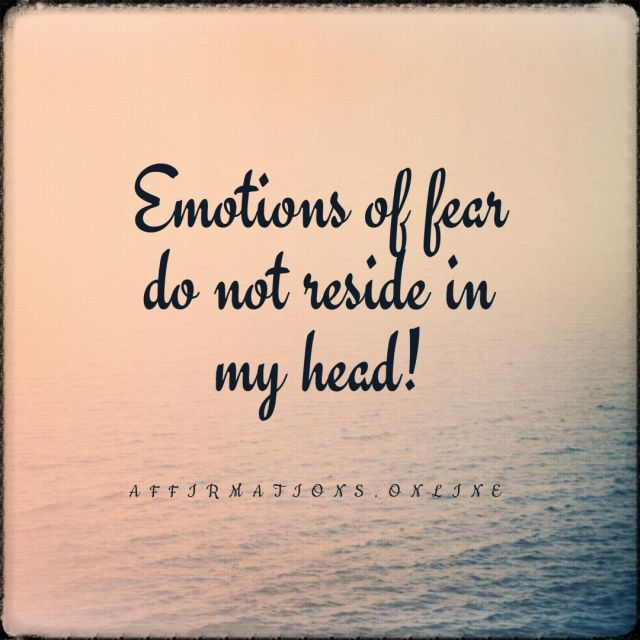 Positive affirmation from Affirmations.online - Emotions of fear do not reside in my head!