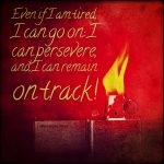 Even if I am tired, I can go on: I can persevere, and I can remain on track!