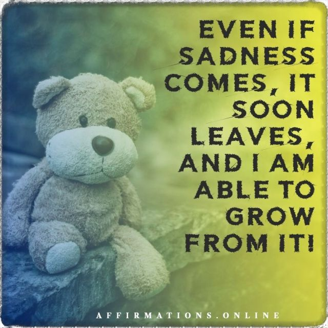 Positive Affirmation from Affirmations.online - Even if sadness comes, it soon leaves, and I am able to grow from it!
