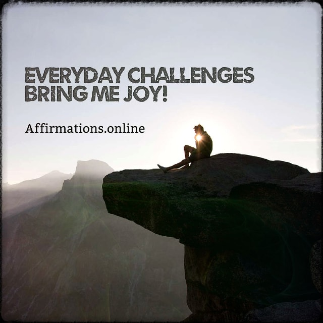 Positive affirmation from Affirmations.online - Everyday challenges bring me joy!