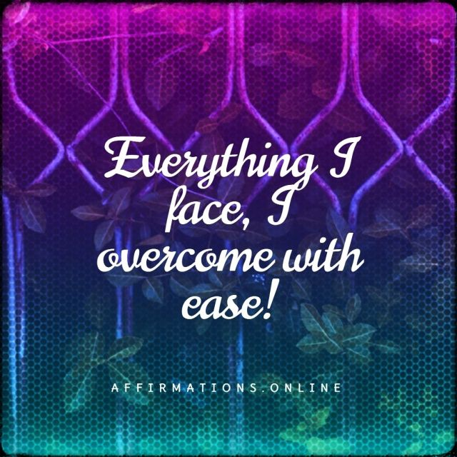 Positive affirmation from Affirmations.online - Everything I face, I overcome with ease!