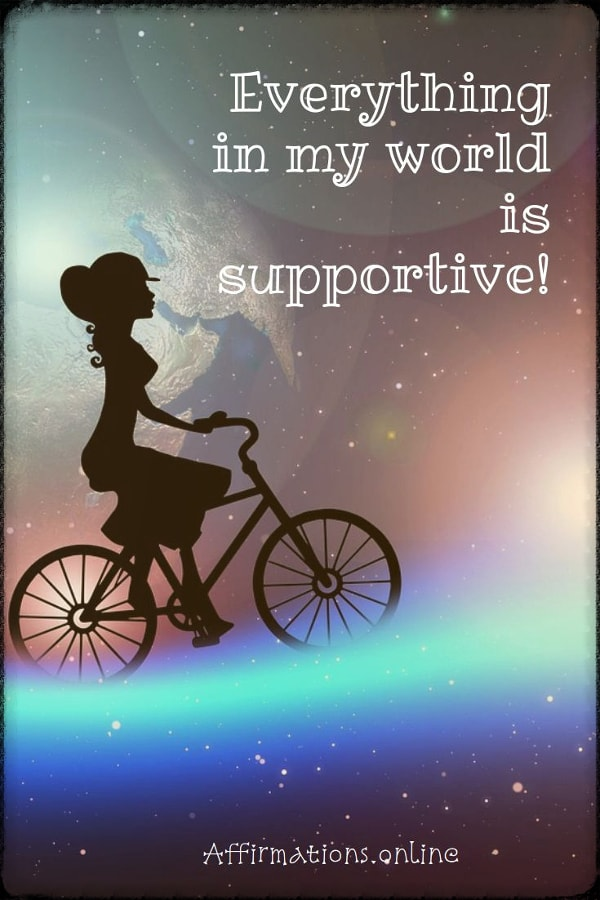 Positive affirmation from Affirmations.online - Everything in my world is supportive!