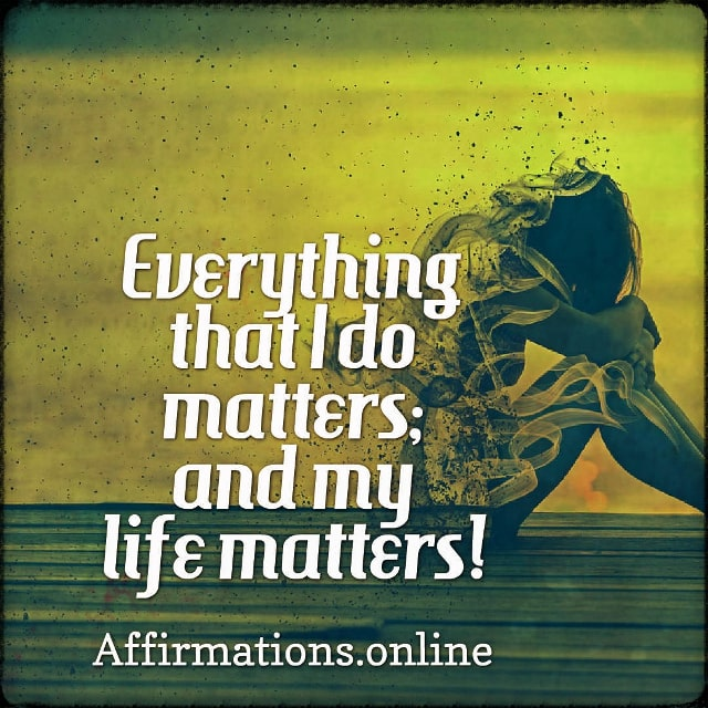 Positive affirmation from Affirmations.online - Everything that I do matters; and my life matters!