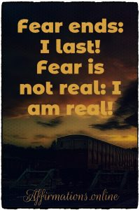 Positive affirmation from Affirmations.online - Fear ends: I last! Fear is not real: I am real!