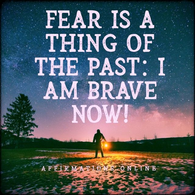 Fear is a thing of the past: I am brave now!