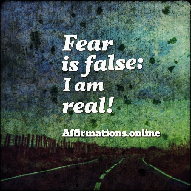 Positive affirmation from Affirmations.online - Fear is false: I am real!