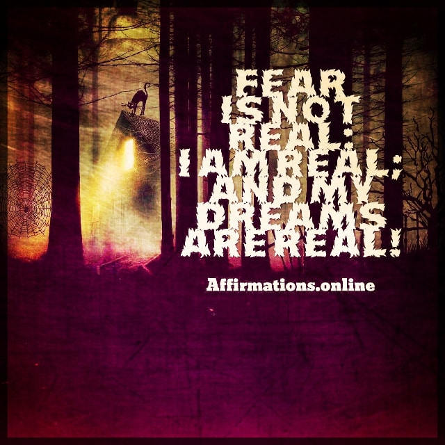 Positive affirmation from Affirmations.online - Fear is not real: I am real; and my dreams are real!