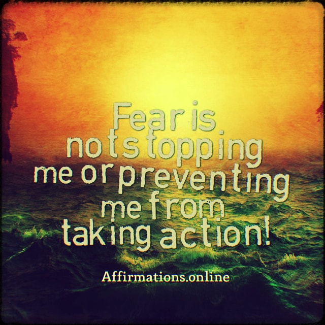 Positive affirmation from Affirmations.online - Fear is not stopping me or preventing me from taking action!