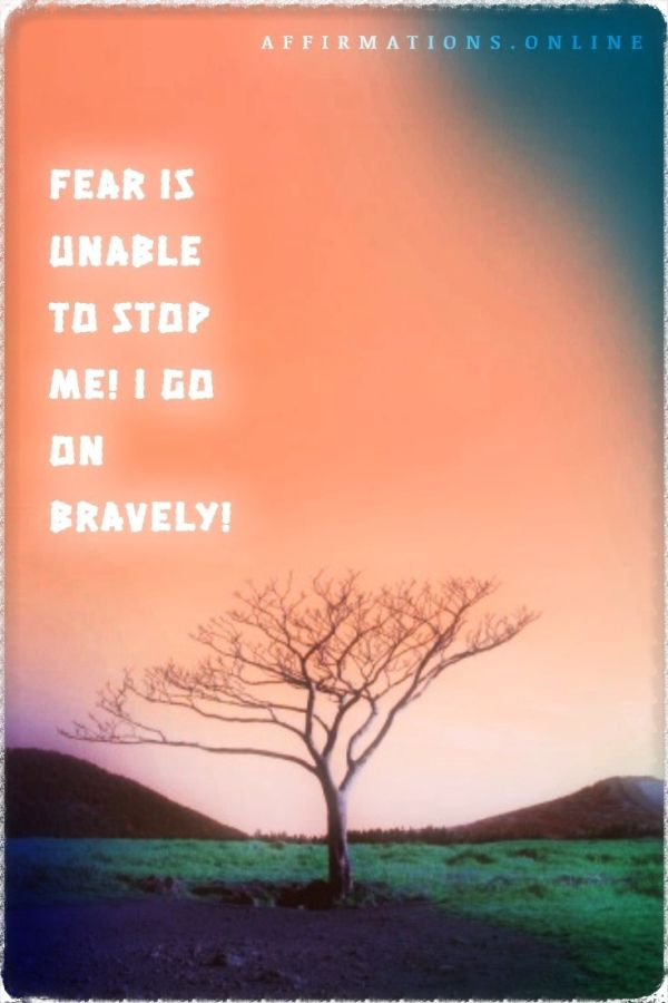 Positive affirmation from Affirmations.online - Fear is unable to stop me! I go on bravely!