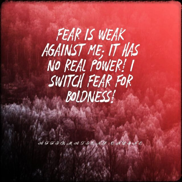 Positive affirmation from Affirmations.online - Fear is weak against me; it has no real power! I switch fear for boldness!