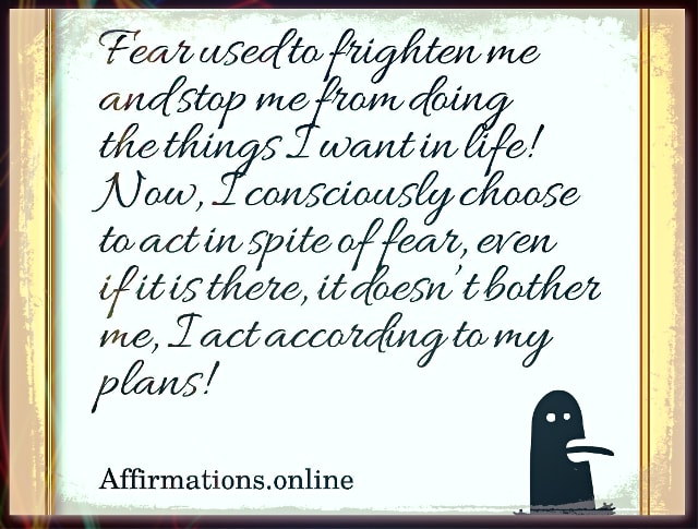 Image affirmation from Affirmations.online - Fear used to frighten me and stop me from doing the things I want in life! Now, I consciously choose to act in spite of fear, even if it is there, it doesn't bother me, I act according to my plans!