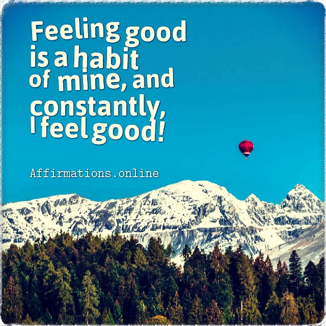 Positive affirmation from Affirmations.online - Feeling good is a habit of mine, and constantly, I feel good!