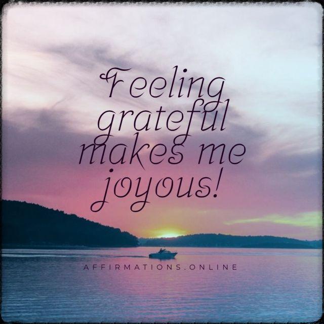 Positive affirmation from Affirmations.online - Feeling grateful makes me joyous!