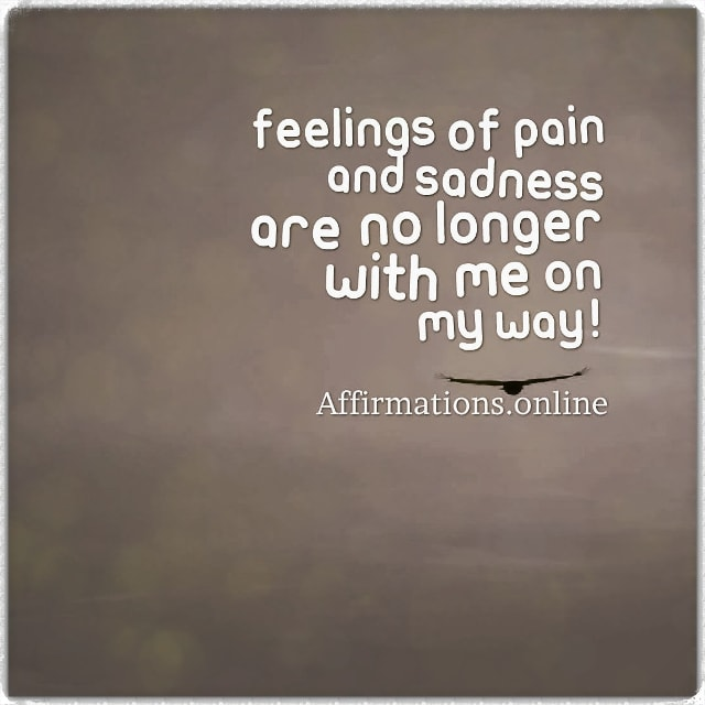 Positive affirmation from Affirmations.online - Feelings of pain and sadness are no longer with me on my way!