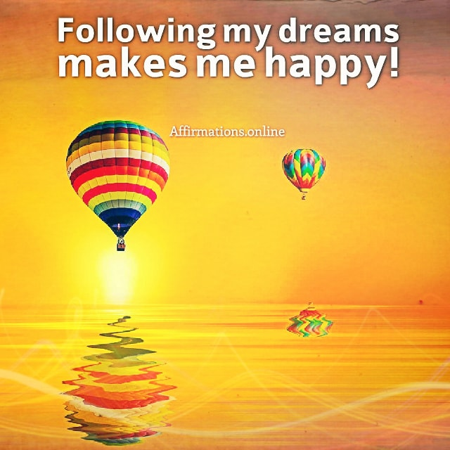 Positive affirmation from Affirmations.online - Following my dreams makes me happy!