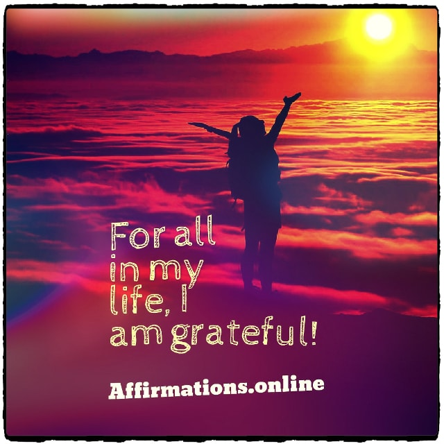 Positive affirmation from Affirmations.online - For all in my life, I am grateful!