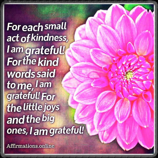Positive affirmation from Affirmations.online - For each small act of kindness, I am grateful! For the kind words said to me, I am grateful! For the little joys and the big ones, I am grateful!