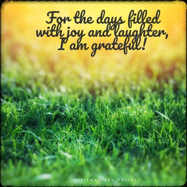 Positive affirmation from Affirmations.online - For the days filled with joy and laughter, I am grateful!