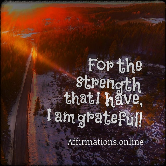 Positive affirmation from Affirmations.online - For the strength that I have, I am grateful!