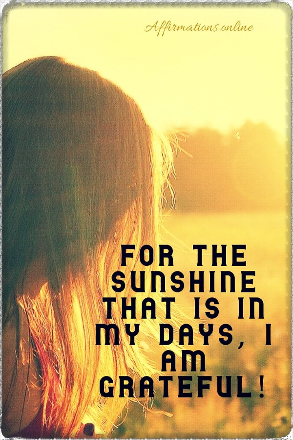 Positive affirmation from Affirmations.online - For the sunshine that is in my days, I am grateful!