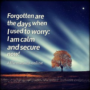 Positive affirmation from Affirmations.online - Forgotten are the days when I used to worry: I am calm and secure now!