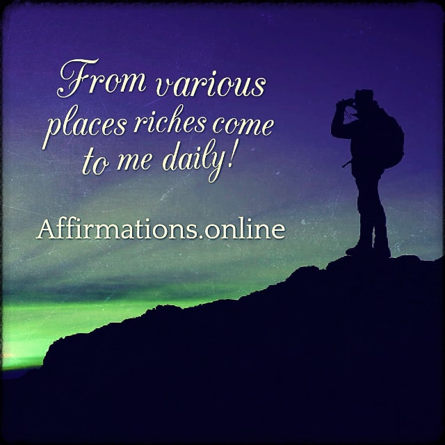 Positive affirmation from Affirmations.online - From various places riches come to me daily!