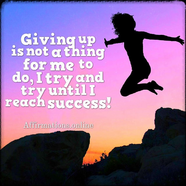 Positive affirmation from Affirmations.online - Giving up is not a thing for me to do, I try and try until I reach success!