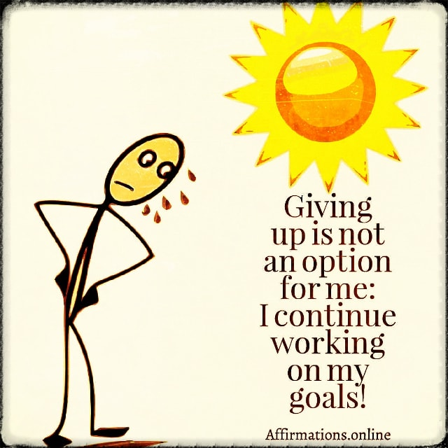 Positive affirmation from Affirmations.online - Giving up is not an option for me: I continue working on my goals!