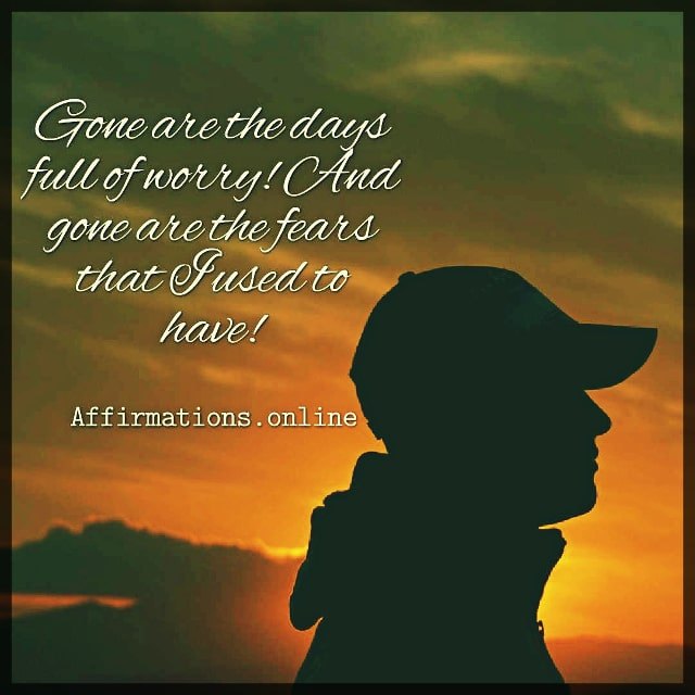 Positive affirmation from Affirmations.online - Gone are the days full of worry! And gone are the fears that I used to have!