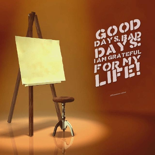 Image affirmation from Affirmations.online - Good days, bad days: I am grateful for my life!