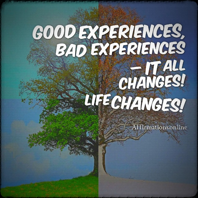 Positive affirmation from Affirmations.online - Good experiences, bad experiences – it all changes! Life changes!